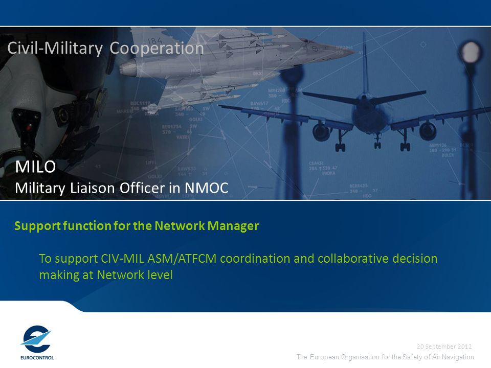 The European Organisation for the Safety of Air Navigation MILO Military Liaison Officer in NMOC Civil-Military Cooperation 20 September 2012 Support function for the Network Manager To support CIV-MIL ASM/ATFCM coordination and collaborative decision making at Network level