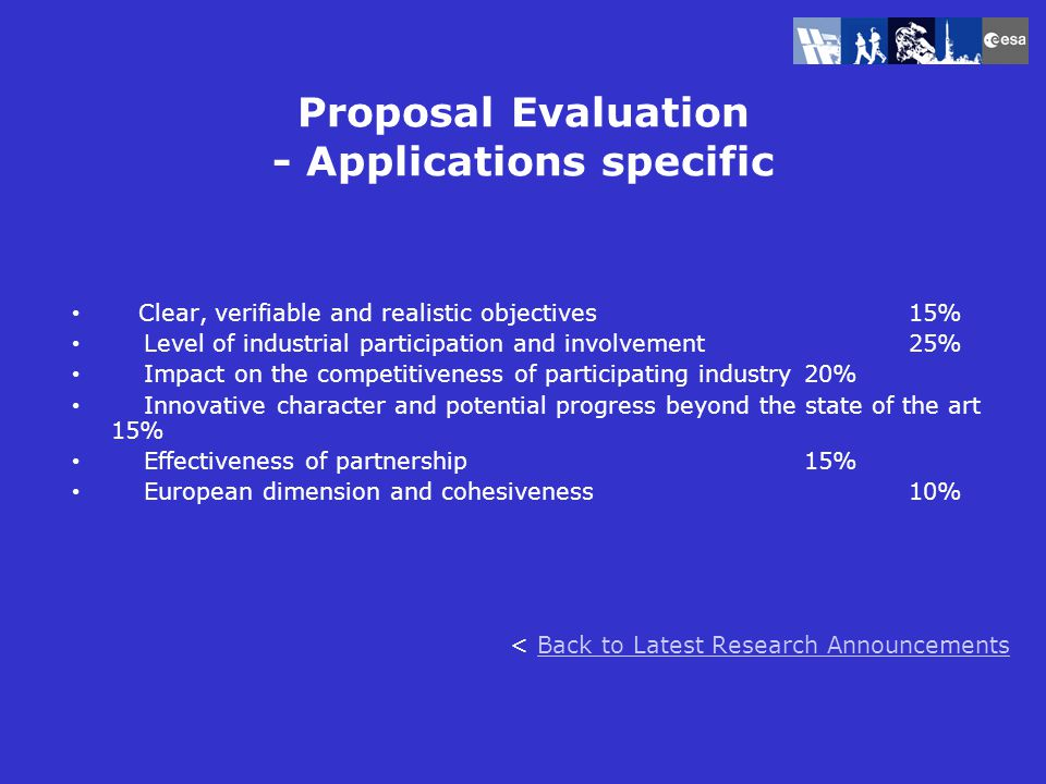 Proposal Evaluation - Applications specific Clear, verifiable and realistic objectives15% Level of industrial participation and involvement25% Impact on the competitiveness of participating industry20% Innovative character and potential progress beyond the state of the art 15% Effectiveness of partnership15% European dimension and cohesiveness10% < Back to Latest Research AnnouncementsBack to Latest Research Announcements