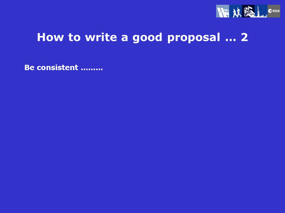 How to write a good proposal … 2 Be consistent ……… The need for microgravity is based in experience from ground based experiment background
