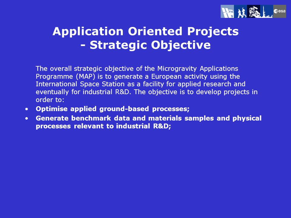 Application Oriented Projects - Strategic Objective The overall strategic objective of the Microgravity Applications Programme (MAP) is to generate a European activity using the International Space Station as a facility for applied research and eventually for industrial R&D.