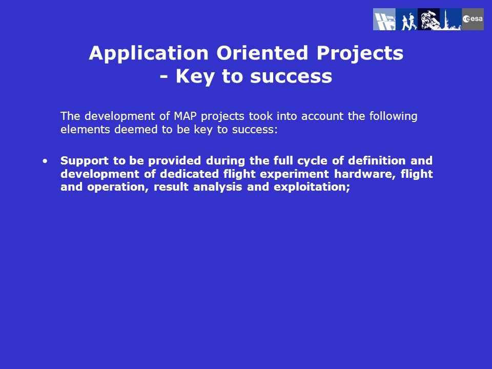 Application Oriented Projects - Key to success The development of MAP projects took into account the following elements deemed to be key to success: Support to be provided during the full cycle of definition and development of dedicated flight experiment hardware, flight and operation, result analysis and exploitation;