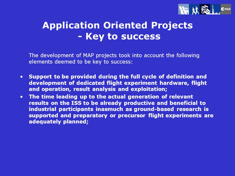Application Oriented Projects - Key to success The development of MAP projects took into account the following elements deemed to be key to success: Support to be provided during the full cycle of definition and development of dedicated flight experiment hardware, flight and operation, result analysis and exploitation; The time leading up to the actual generation of relevant results on the ISS to be already productive and beneficial to industrial participants inasmuch as ground-based research is supported and preparatory or precursor flight experiments are adequately planned;