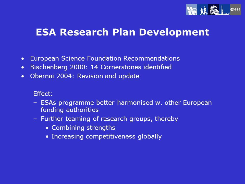 ESA Research Plan Development European Science Foundation Recommendations Bischenberg 2000: 14 Cornerstones identified Obernai 2004: Revision and update Effect: –ESAs programme better harmonised w.