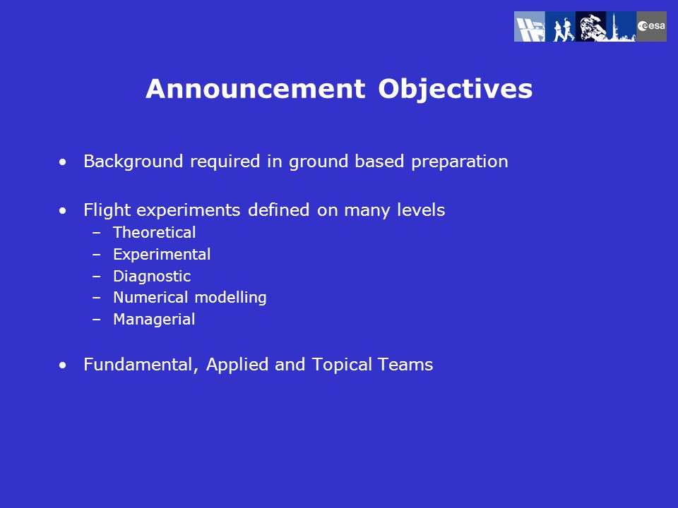 Announcement Objectives Background required in ground based preparation Flight experiments defined on many levels –Theoretical –Experimental –Diagnostic –Numerical modelling –Managerial Fundamental, Applied and Topical Teams