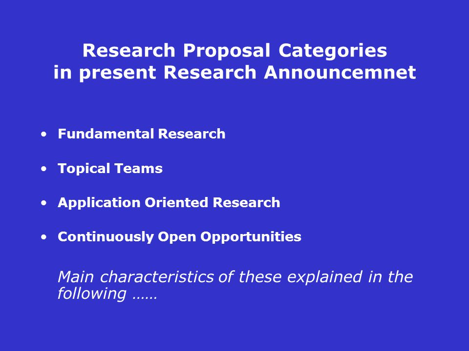 Research Proposal Categories in present Research Announcemnet Fundamental Research Topical Teams Application Oriented Research Continuously Open Opportunities Main characteristics of these explained in the following ……