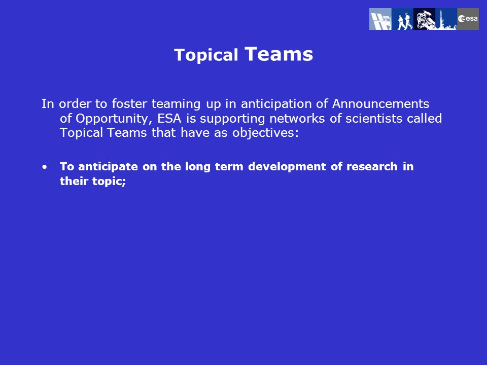Topical Teams In order to foster teaming up in anticipation of Announcements of Opportunity, ESA is supporting networks of scientists called Topical Teams that have as objectives: To anticipate on the long term development of research in their topic;