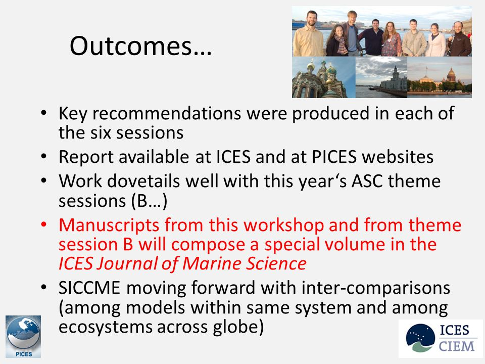 Outcomes… Key recommendations were produced in each of the six sessions Report available at ICES and at PICES websites Work dovetails well with this year's ASC theme sessions (B…) Manuscripts from this workshop and from theme session B will compose a special volume in the ICES Journal of Marine Science SICCME moving forward with inter-comparisons (among models within same system and among ecosystems across globe)