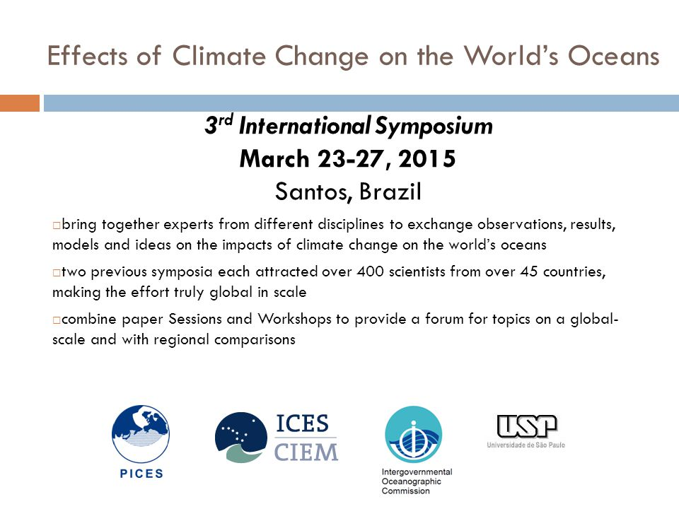 Effects of Climate Change on the World's Oceans 3 rd International Symposium March 23-27, 2015 Santos, Brazil  bring together experts from different disciplines to exchange observations, results, models and ideas on the impacts of climate change on the world's oceans  two previous symposia each attracted over 400 scientists from over 45 countries, making the effort truly global in scale  combine paper Sessions and Workshops to provide a forum for topics on a global- scale and with regional comparisons