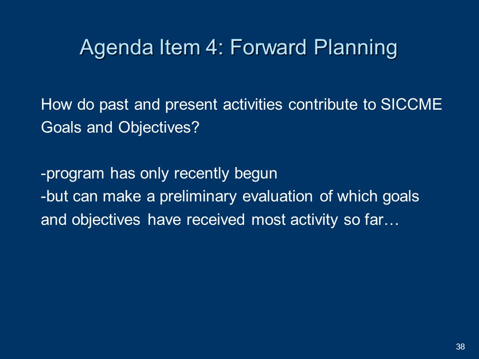 38 Agenda Item 4: Forward Planning How do past and present activities contribute to SICCME Goals and Objectives.