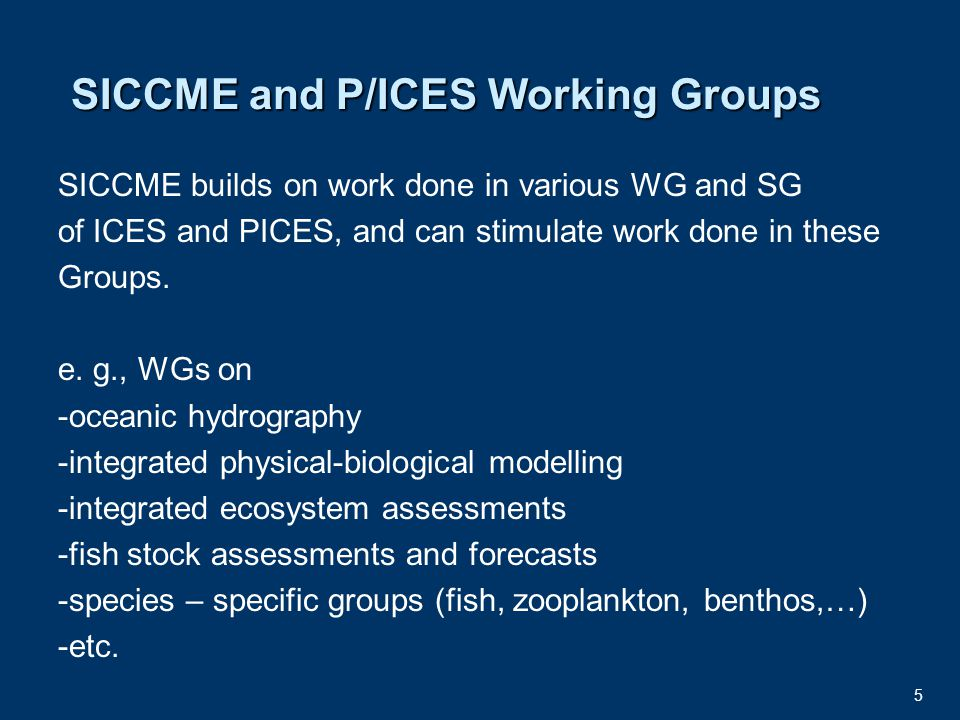 5 SICCME and P/ICES Working Groups SICCME builds on work done in various WG and SG of ICES and PICES, and can stimulate work done in these Groups.