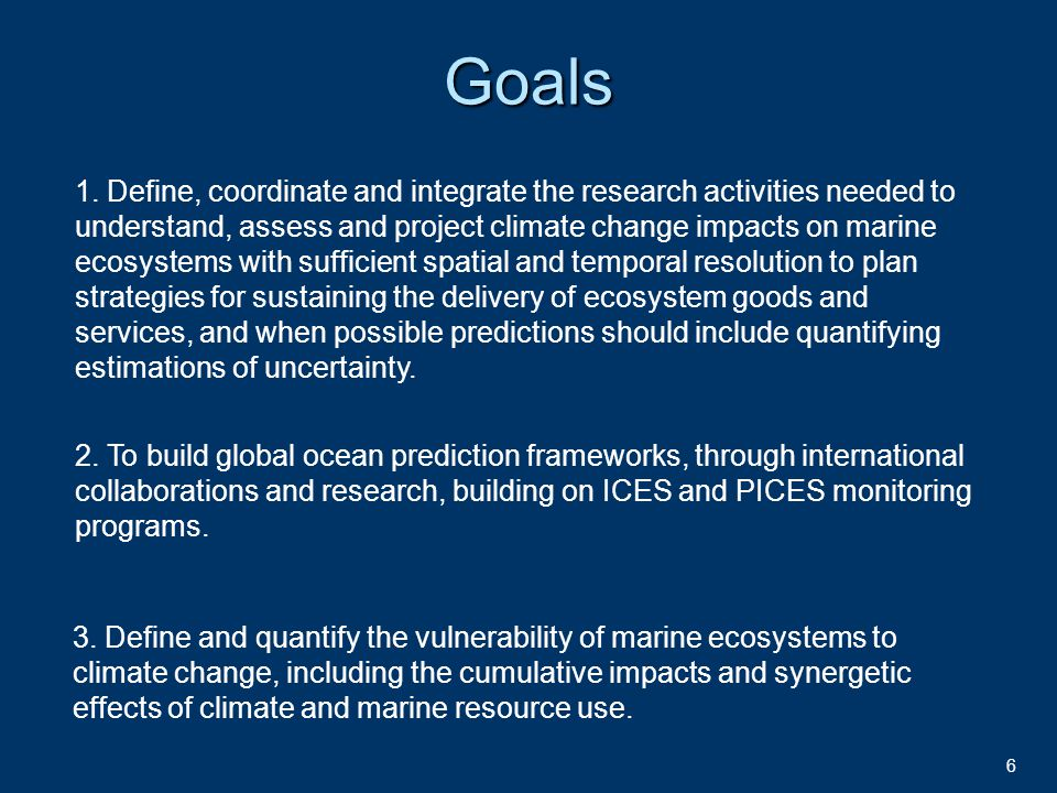 6Goals 1. Define, coordinate and integrate the research activities needed to understand, assess and project climate change impacts on marine ecosystem