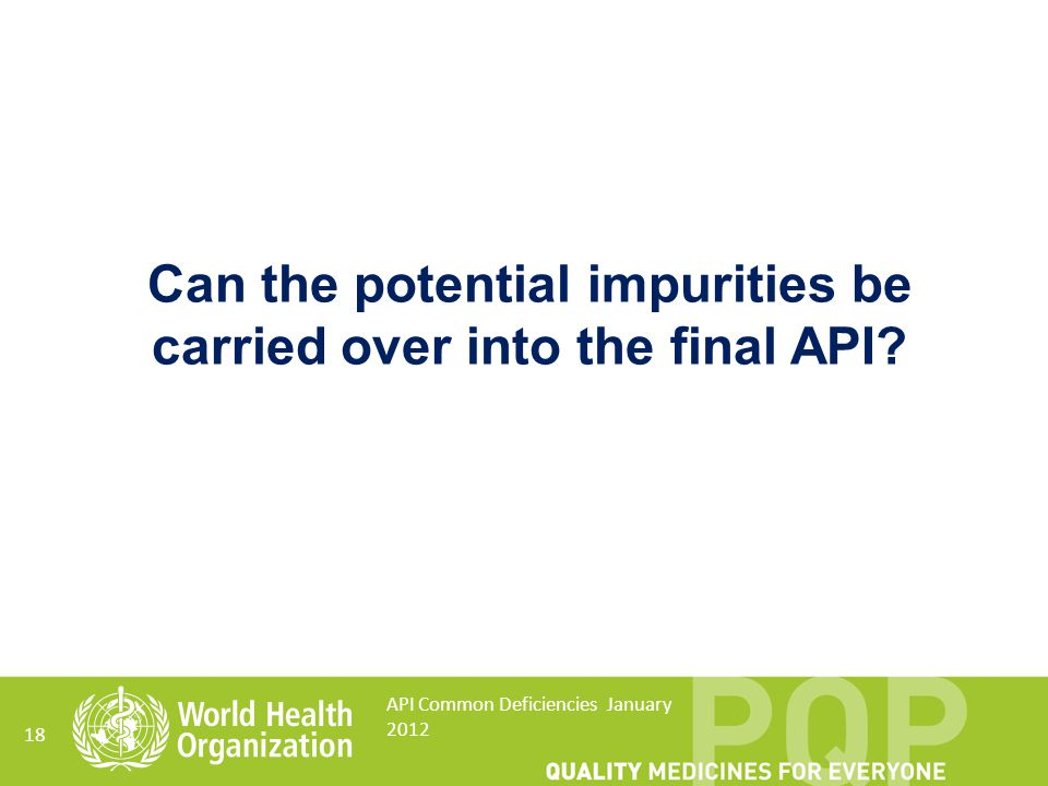 18 API Common Deficiencies January 2012 Can the potential impurities be carried over into the final API?