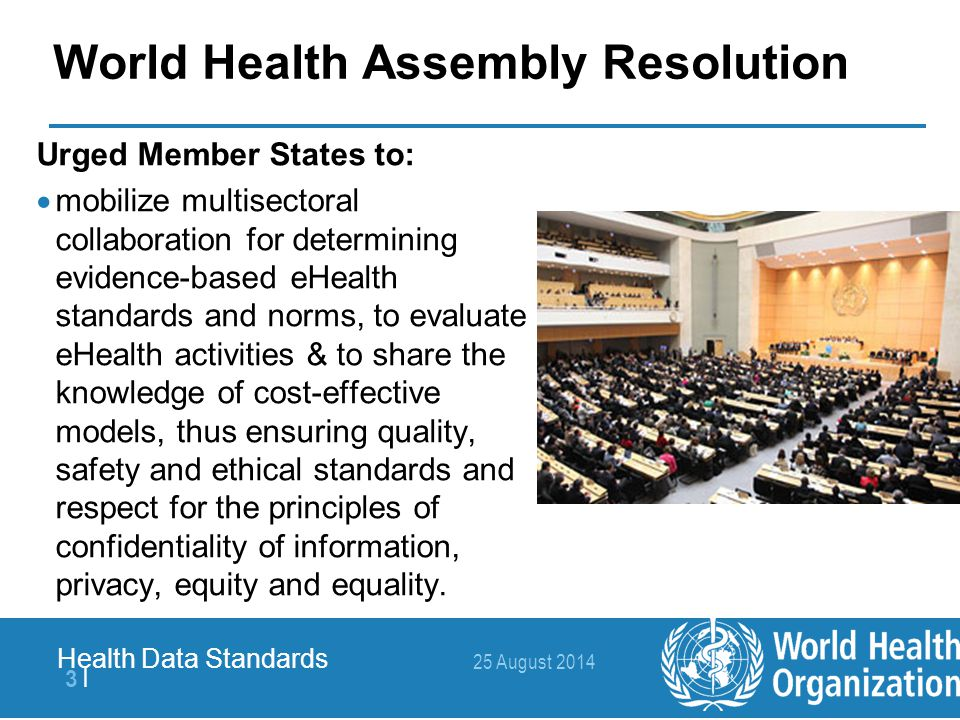 25 August 2014 4  4   Health Data Standards Evidence on eHealth Interventions World Health Assembly Resolution Urged the WHO Director General to:  provide support to Member States to promote the development, application and management of national standards of health information; and to collect and collate available information on standards with a view to establishing national standardized health information systems in order to facilitate easy and effective exchange of information among Member States.