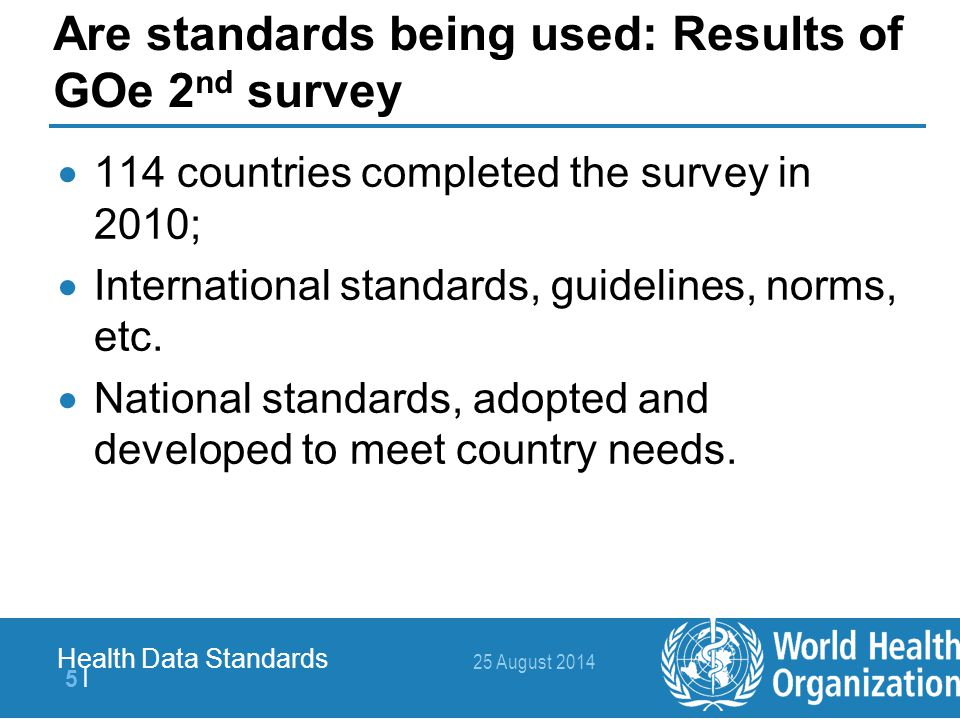 25 August 2014 6  6   Health Data Standards Adoption of international standards 1)International Classification of Diseases 82% 2)Health Level Seven – HL7 50% 3)Systematized Nomenclature of Medicine – Clinical Terms - SNOMED CT 25% 4)Logical Observation Identifiers Names and Codes LOINC 23% 5)Global Fund for AIDS, Tuberculosis and Malaria Monitoring and Evaluation (M&E) toolkit 19%