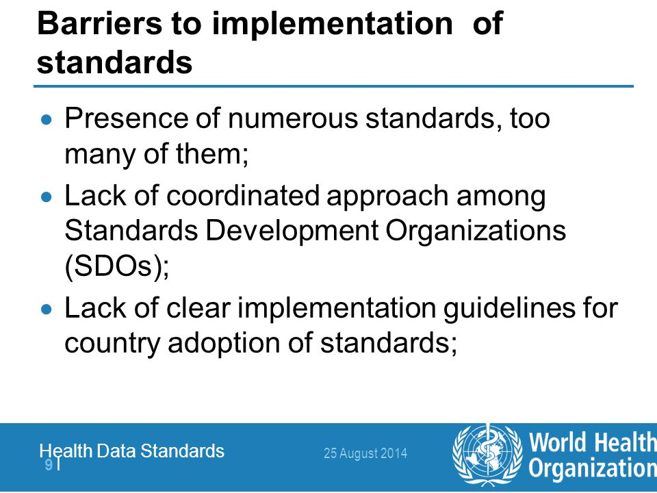 25 August 2014 10   Health Data Standards Barriers to implementation of standards  Developed in isolation form end users (healthcare professionals) and software developers;  Mainly in English;  Mostly available at cost;  Knowledge and skills at national level not enough;  Costly to implement.
