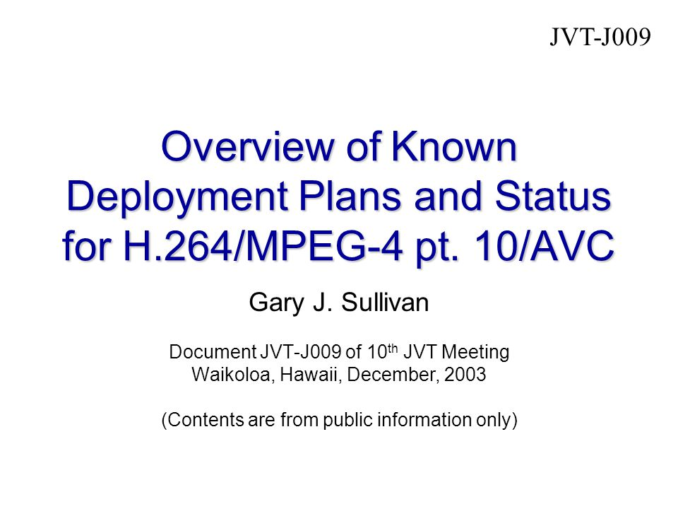H.264 / MPEG-4 AVC December '03 Gary Sullivan – JVT chair1 Companies Publicly Known to be Doing Preliminary Implementation Work  Amphion  British Telecom  Broadcom (chip)  Conexant (chipset for STB)  Deutsche Telekom  Envivio  Equator  FastVDO  France Telecom  Harmonic (filtering and motion estimation)  HHI (PC & DSP encode & decode; demos)  iVast  LSI Logic (chip, plus Videolocus acquisition demoing real-time FPGA+P4 encode, P4 dec)  Mainconcept  Mcubeworks  Mobile Video Imaging  Modulus Video (main profile levels 3 & 4 b'cast encoders & professional-use decoders)  Moonlight Cordless  Motorola  Nokia  PixelTools  PixSil Technology  Polycom (videoconferencing & MCUs)  Radvision (videoconferencing)  Sand Video (demoed 2 Xilinx FPGA decoder, encode/decode & decode-only chips to fab in '03)  Sony (encode & decode, software & hardware, including PlayStation Portable 2004 & videoconferencing systems)  ST Micro (decoder chip in '03)  Tandberg (shipping with all videoconferencing endpoints since July '03, GW and MCU since Oct.)  Thomson  TI (DSP partner with UBV for one of two UBV real- time implementations)  Toshiba  UB Video (demoed real-time encode and decode, software and DSP implementations)  Vanguard Software Solutions (s/w, enc/dec)  VideoTele.com (a division of Tut Systems)  VCON CAUTION: All such information should be considered preliminary and should not be considered to be product announcements – only preliminary implementation work.