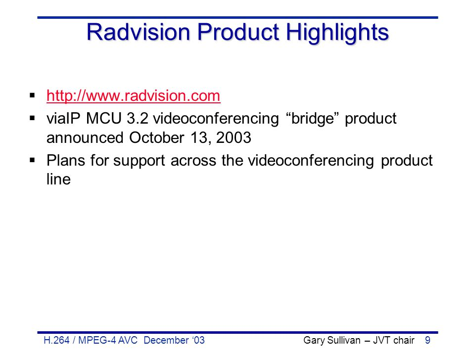 H.264 / MPEG-4 AVC December '03 Gary Sullivan – JVT chair9 Radvision Product Highlights  http://www.radvision.com http://www.radvision.com  viaIP MC