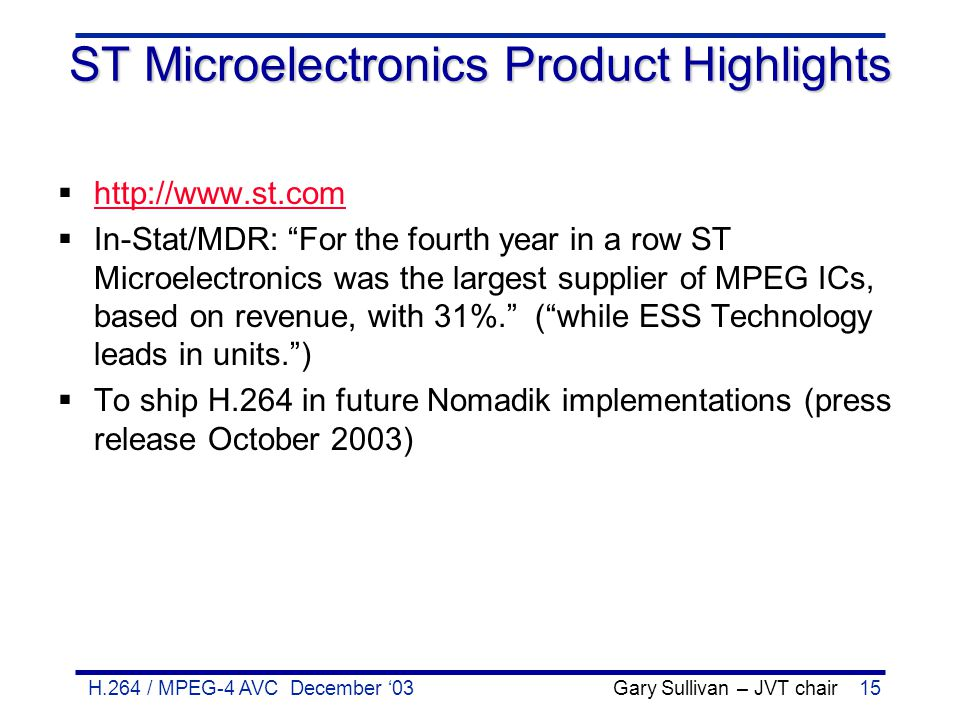 H.264 / MPEG-4 AVC December '03 Gary Sullivan – JVT chair15 ST Microelectronics Product Highlights  http://www.st.com http://www.st.com  In-Stat/MDR