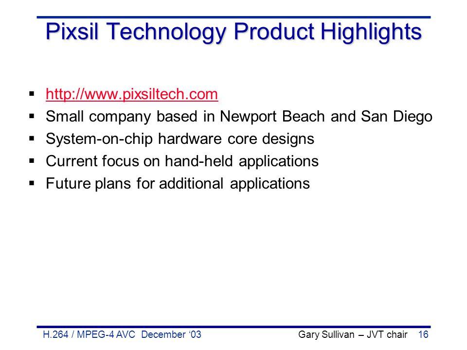 H.264 / MPEG-4 AVC December '03 Gary Sullivan – JVT chair16 Pixsil Technology Product Highlights  http://www.pixsiltech.com http://www.pixsiltech.com