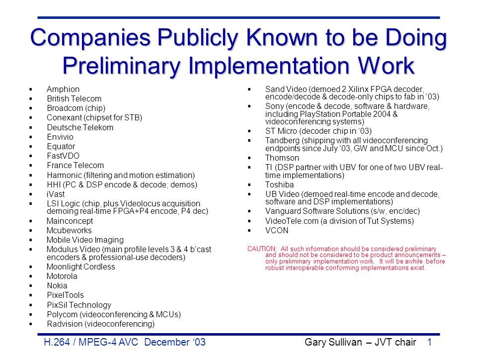 H.264 / MPEG-4 AVC December '03 Gary Sullivan – JVT chair1 Companies Publicly Known to be Doing Preliminary Implementation Work  Amphion  British Te