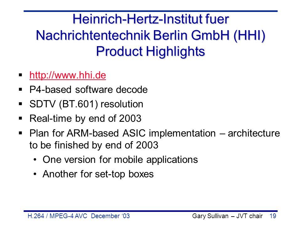 H.264 / MPEG-4 AVC December '03 Gary Sullivan – JVT chair19 Heinrich-Hertz-Institut fuer Nachrichtentechnik Berlin GmbH (HHI) Product Highlights  htt