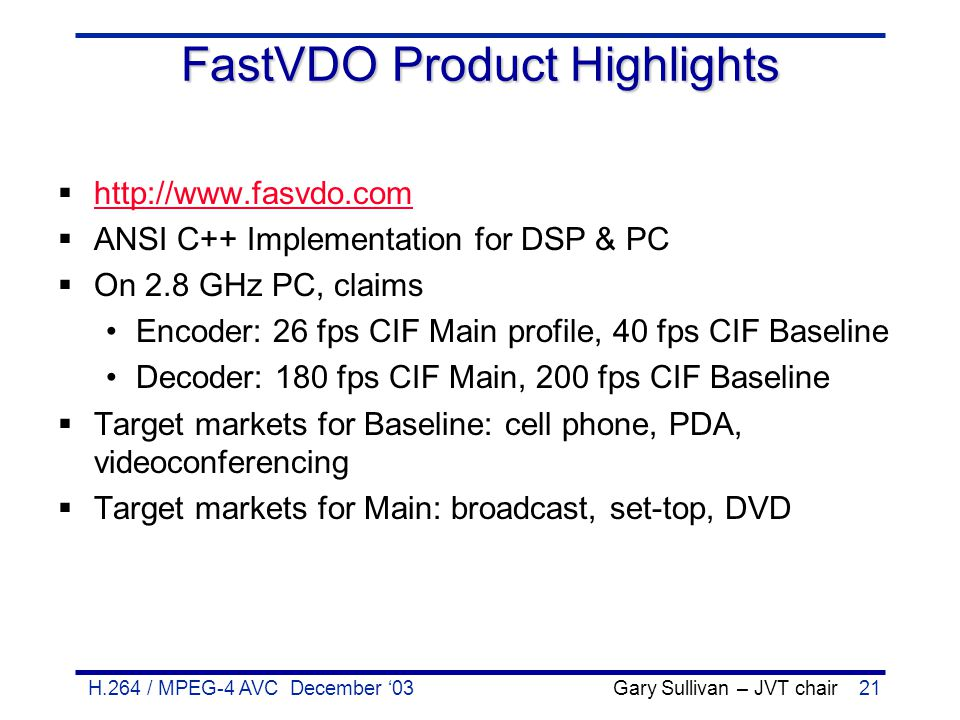 H.264 / MPEG-4 AVC December '03 Gary Sullivan – JVT chair21 FastVDO Product Highlights  http://www.fasvdo.com http://www.fasvdo.com  ANSI C++ Implem