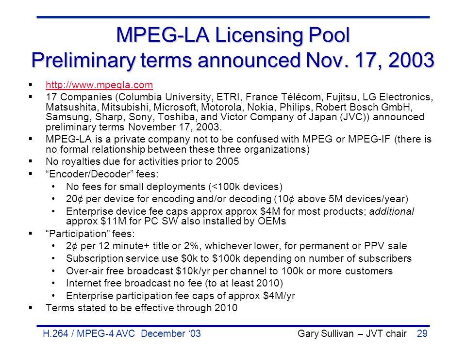 H.264 / MPEG-4 AVC December '03 Gary Sullivan – JVT chair29 MPEG-LA Licensing Pool Preliminary terms announced Nov. 17, 2003  http://www.mpegla.com h
