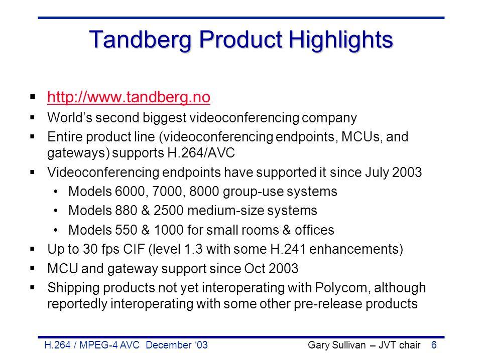 H.264 / MPEG-4 AVC December '03 Gary Sullivan – JVT chair6 Tandberg Product Highlights  http://www.tandberg.no http://www.tandberg.no  World's secon