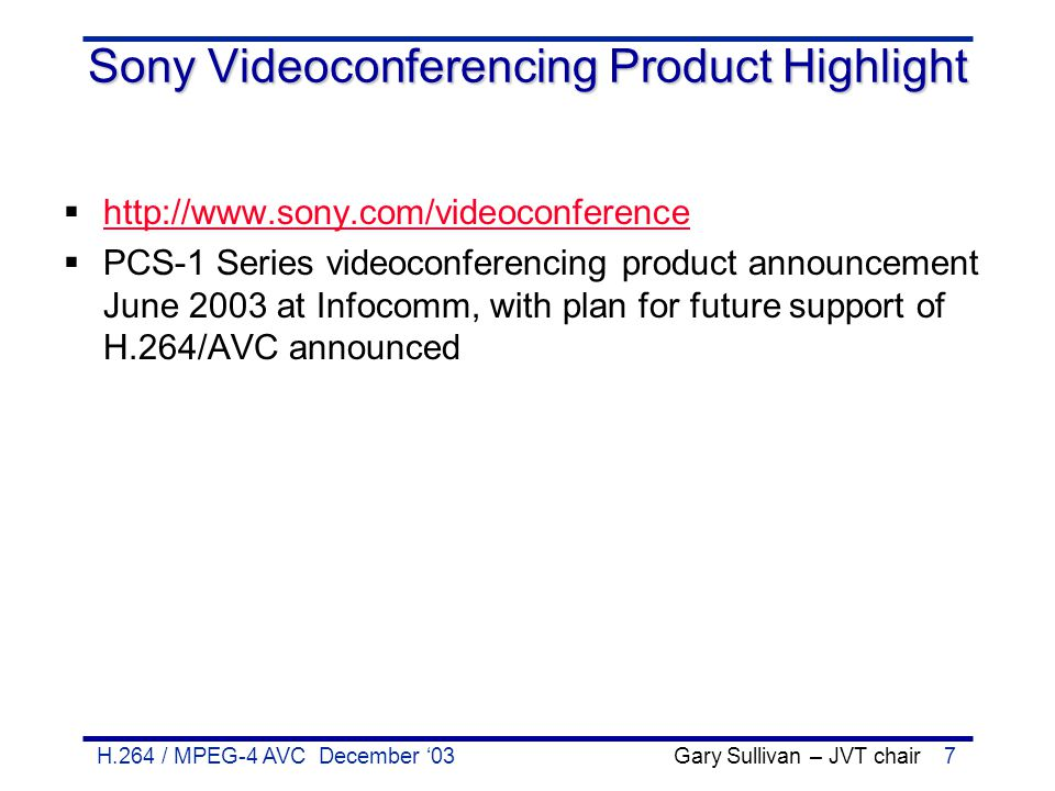 H.264 / MPEG-4 AVC December '03 Gary Sullivan – JVT chair28 Via Licensing Pool Preliminary terms announced Oct 15, 2003  http://www.vialicensing.com http://www.vialicensing.com  Ten companies (Apple, Dolby, FastVDO, Fraunhofer-Gesellschaft eV / HHI, IBM, LSI Logic, Microsoft, Motorola, Polycom, and RealNetworks) announced preliminary licensing terms Oct 15, 2003  $US 15K initial fee (hardship terms for small orgs; waived for small deployments as defined below)  No fees for small deployments (<50k devices & <0.5M$ revenue/yr)  No royalties due for activities prior to 2005  Encoder/Decoder fees 25¢ per device for encoding and/or permanent decoding implementations (one price, even if multiple encoders and/or decoders implemented in the device); 0.25¢ for temporary dec Enterprise device fee cap: $2.5M for most products; additional $4M for PC SW also installed by OEMs  Replication fees 2.5¢ per 90+ minute title for permanent sale of content 0.25¢ per (any length) title for temporary/pay-per-view content Replication fees are not capped