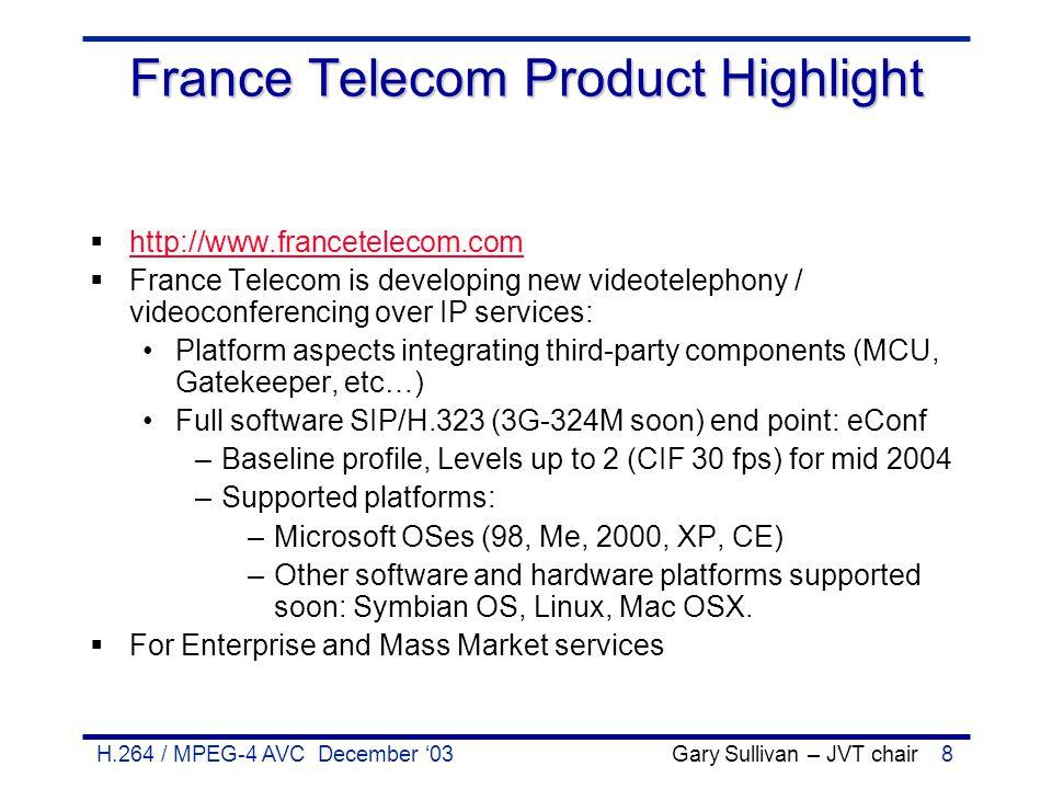 H.264 / MPEG-4 AVC December '03 Gary Sullivan – JVT chair8 France Telecom Product Highlight  http://www.francetelecom.com http://www.francetelecom.co