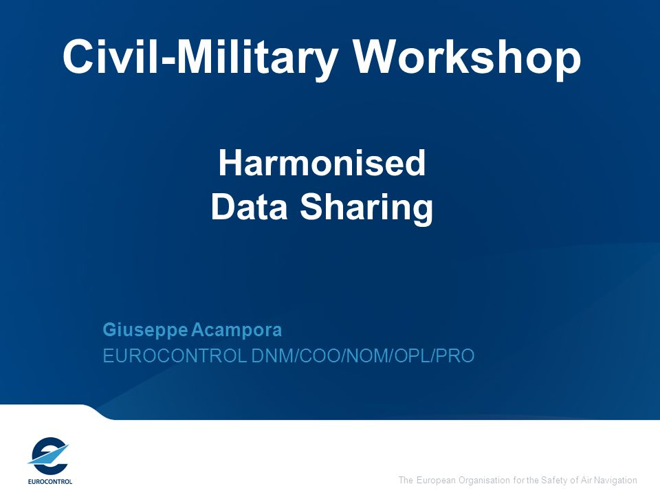 The European Organisation for the Safety of Air Navigation Civil-Military Workshop Harmonised Data Sharing Giuseppe Acampora EUROCONTROL DNM/COO/NOM/OPL/PRO