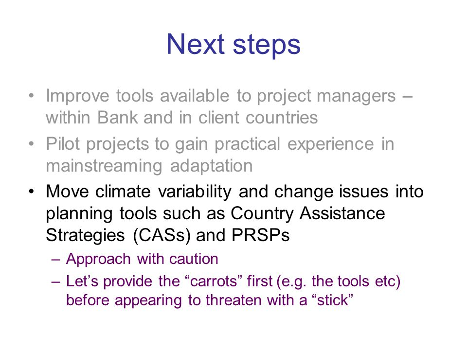Next steps Improve tools available to project managers – within Bank and in client countries Pilot projects to gain practical experience in mainstreaming adaptation Move climate variability and change issues into planning tools such as Country Assistance Strategies (CASs) and PRSPs –Approach with caution –Let's provide the carrots first (e.g.