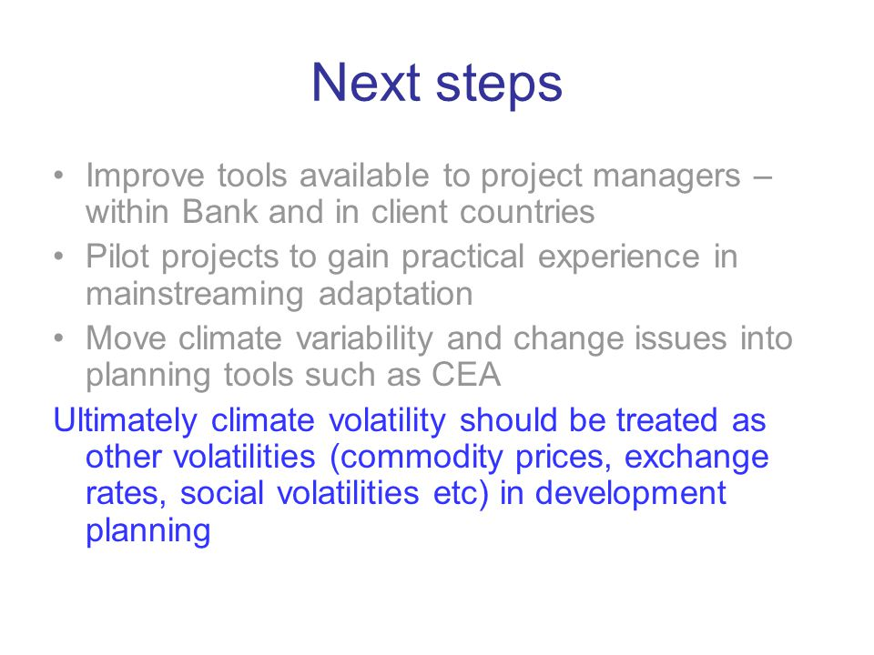 Next steps Improve tools available to project managers – within Bank and in client countries Pilot projects to gain practical experience in mainstreaming adaptation Move climate variability and change issues into planning tools such as CEA Ultimately climate volatility should be treated as other volatilities (commodity prices, exchange rates, social volatilities etc) in development planning