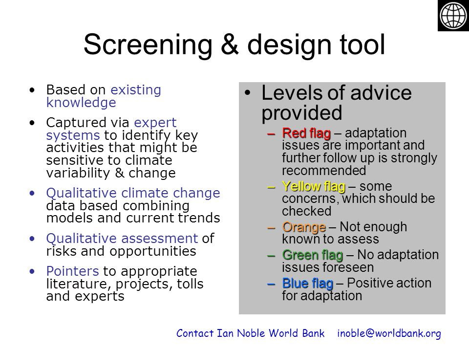 Screening & design tool Levels of advice provided –Red flag –Red flag – adaptation issues are important and further follow up is strongly recommended –Yellow flag –Yellow flag – some concerns, which should be checked –Orange –Orange – Not enough known to assess –Green flag –Green flag – No adaptation issues foreseen –Blue flag –Blue flag – Positive action for adaptation Contact Ian Noble World Bank inoble@worldbank.org Based on existing knowledge Captured via expert systems to identify key activities that might be sensitive to climate variability & change Qualitative climate change data based combining models and current trends Qualitative assessment of risks and opportunities Pointers to appropriate literature, projects, tolls and experts
