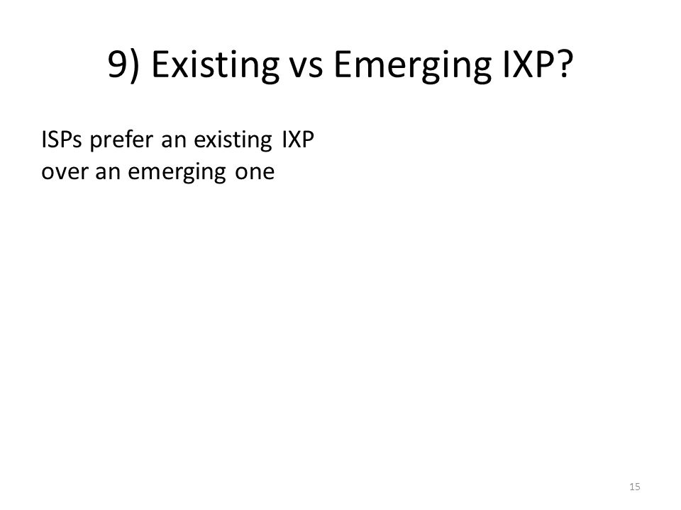 9) Existing vs Emerging IXP ISPs prefer an existing IXP over an emerging one 15