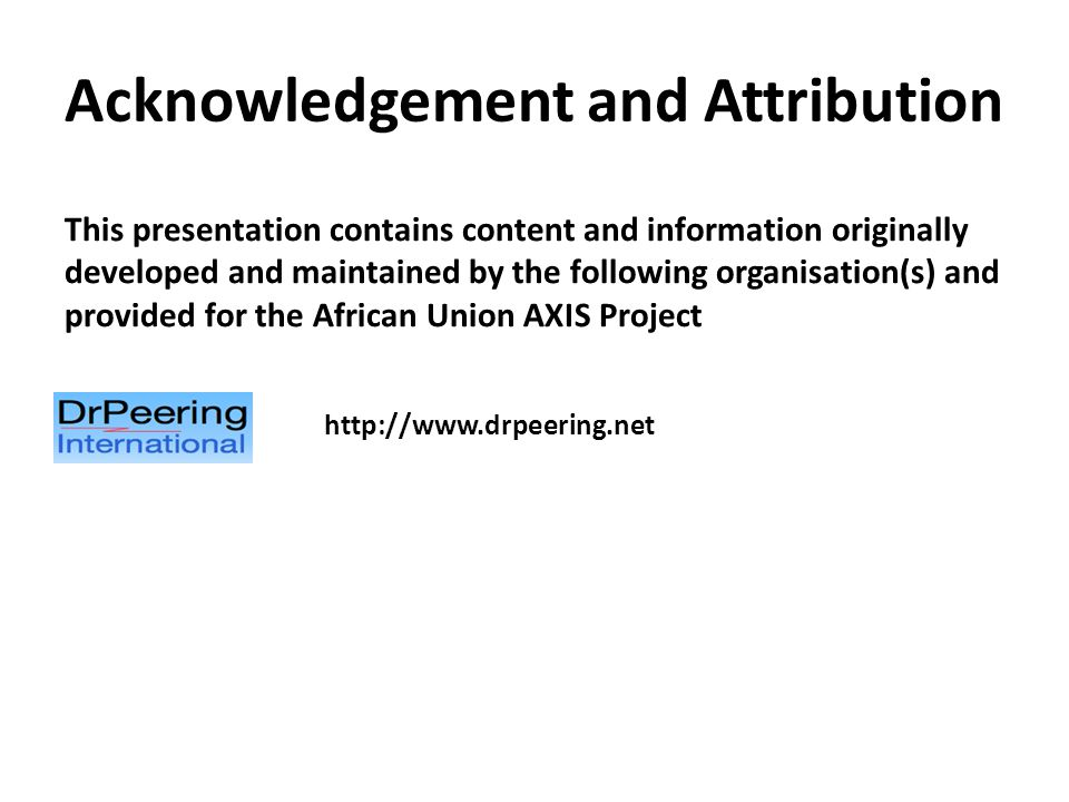 Acknowledgement and Attribution This presentation contains content and information originally developed and maintained by the following organisation(s) and provided for the African Union AXIS Project http://www.drpeering.net