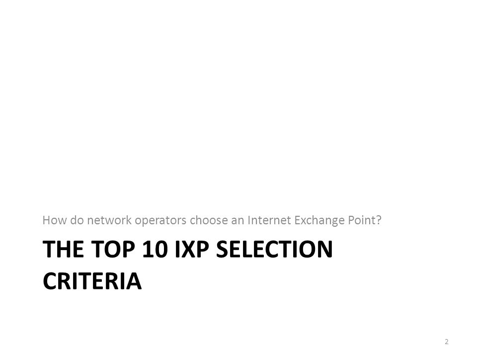 THE TOP 10 IXP SELECTION CRITERIA How do network operators choose an Internet Exchange Point 2