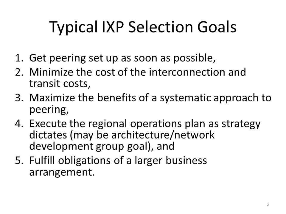 The Top 10 IX Selection Criteria 1.Telecommunications Access Issues 2.Deployment Issues 3.ISP Current Presences 4.Operations Issues 5.Business and Legal Issues 6.Cost Issues 7.Credibility Issues 8.Exchange Population Issues 9.Existing vs New Exchange.
