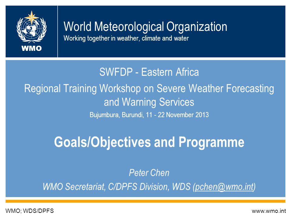 World Meteorological Organization Working together in weather, climate and water SWFDP - Eastern Africa Regional Training Workshop on Severe Weather Forecasting and Warning Services Bujumbura, Burundi, 11 - 22 November 2013 Goals/Objectives and Programme Peter Chen WMO Secretariat, C/DPFS Division, WDS (pchen@wmo.int) WMO; WDS/DPFSwww.wmo.int WMO