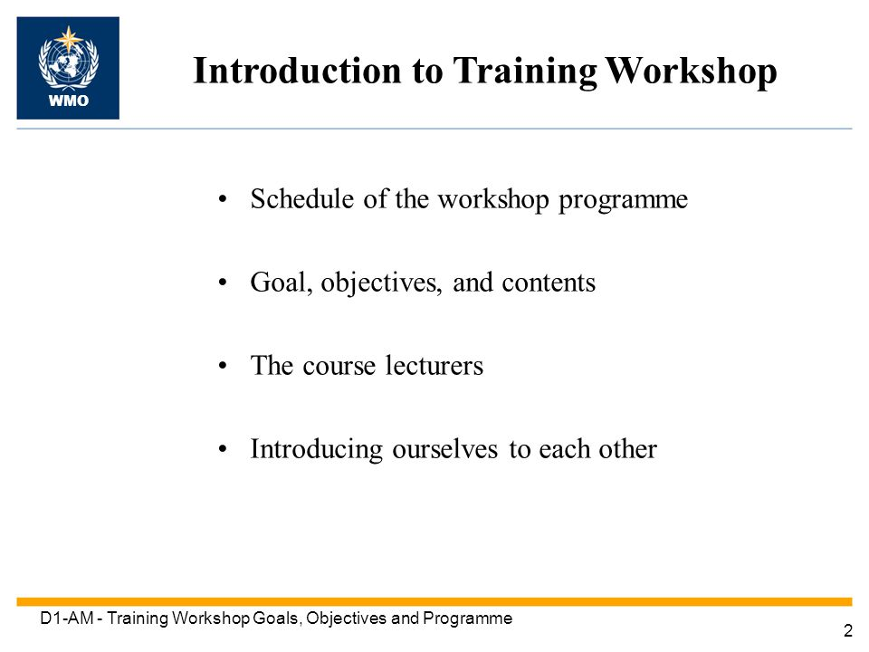 2 D1-AM - Training Workshop Goals, Objectives and Programme Introduction to Training Workshop WMO Schedule of the workshop programme Goal, objectives, and contents The course lecturers Introducing ourselves to each other