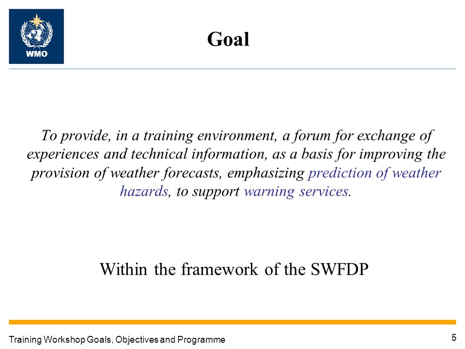 5 Training Workshop Goals, Objectives and Programme Goal WMO To provide, in a training environment, a forum for exchange of experiences and technical information, as a basis for improving the provision of weather forecasts, emphasizing prediction of weather hazards, to support warning services.