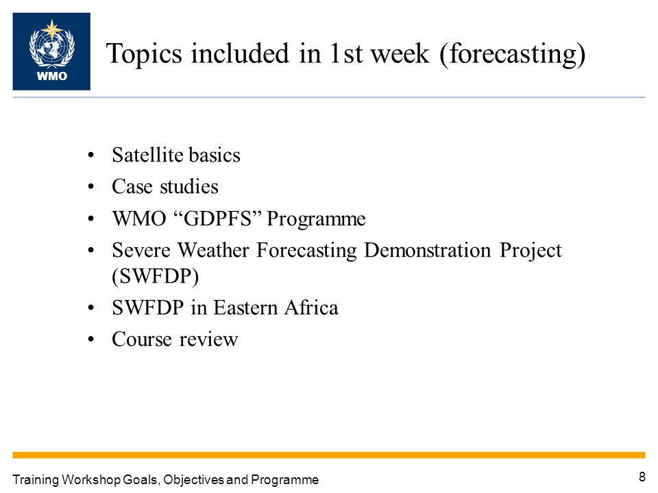 "8 Training Workshop Goals, Objectives and Programme Topics included in 1st week (forecasting) WMO Satellite basics Case studies WMO ""GDPFS"" Programme"
