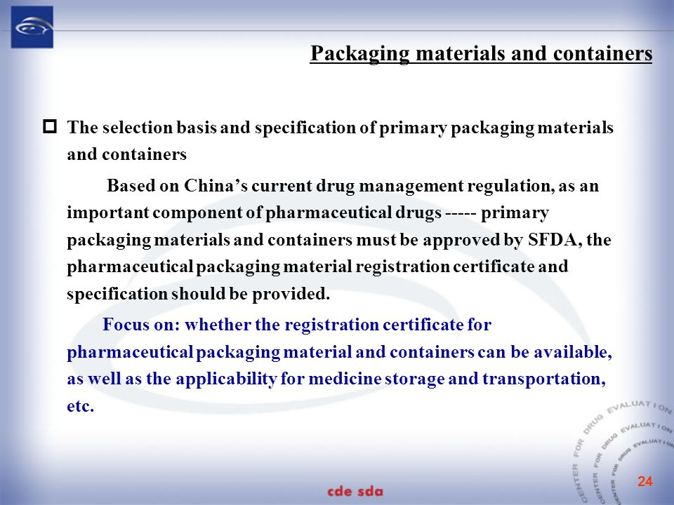 24  The selection basis and specification of primary packaging materials and containers Based on China's current drug management regulation, as an important component of pharmaceutical drugs ----- primary packaging materials and containers must be approved by SFDA, the pharmaceutical packaging material registration certificate and specification should be provided.