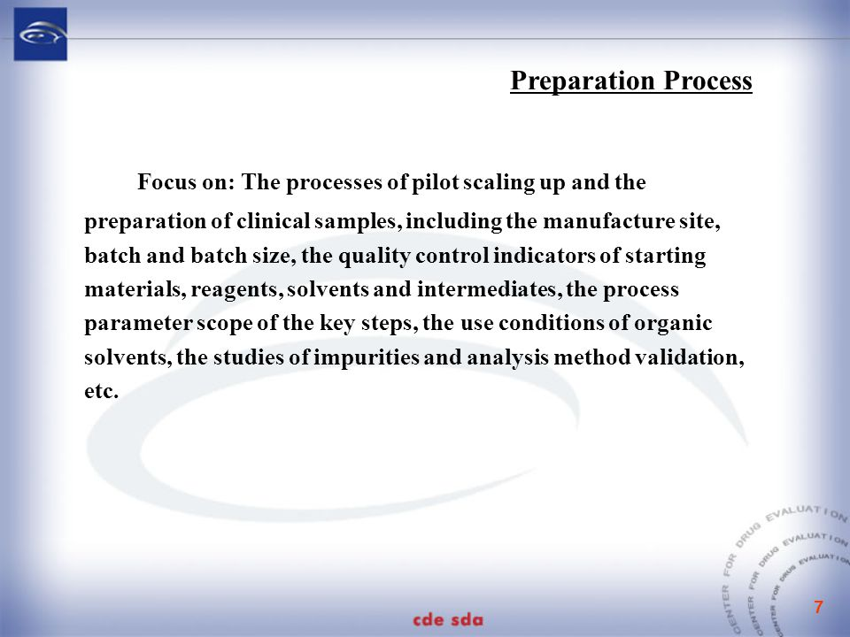 8  Production process and its validation Focus on: the presence or absence of changes of the process routes of the production scale, as well as small scale and pilot scale, starting materials, reaction reagents, solvent level (from AR to a chemical pure or industrial pure), process parameters, etc Production process validation protocol and validation report (validation batches, scale, key process parameters of validation, and outcome evaluation, etc.) Evaluation: the feasibility of the proposed process for commercial production and whether the products meeting the specification can be produced stably by using the specified raw materials and equipment and according to the proposed process.