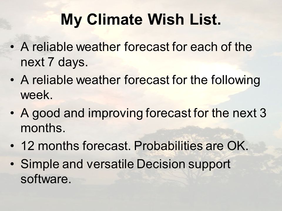 My Climate Wish List. A reliable weather forecast for each of the next 7 days. A reliable weather forecast for the following week. A good and improvin