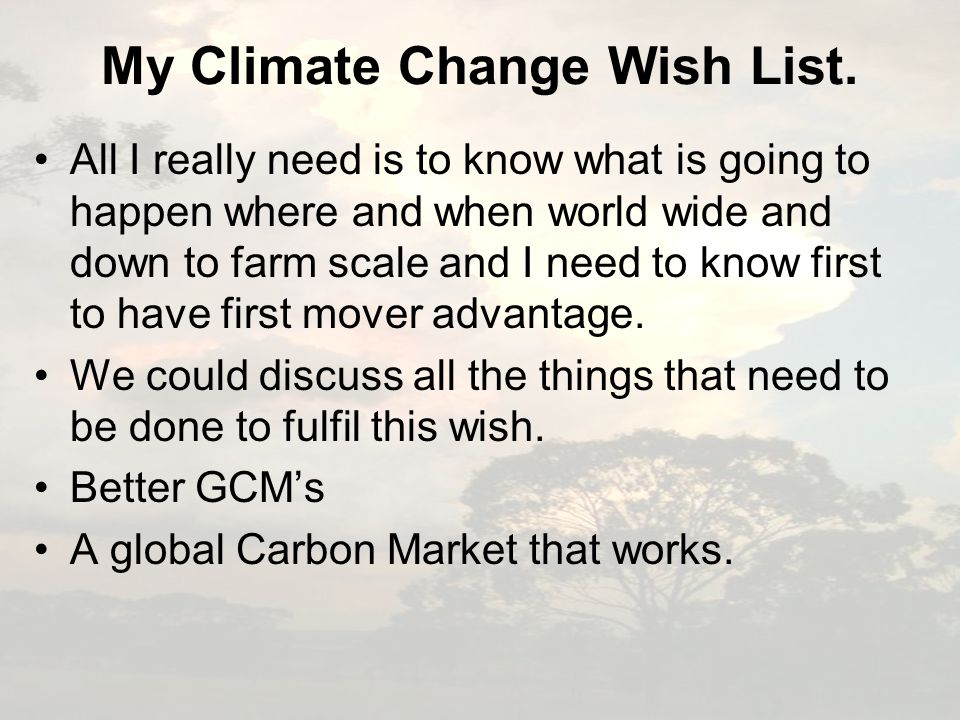 My Climate Change Wish List. All I really need is to know what is going to happen where and when world wide and down to farm scale and I need to know