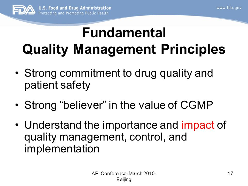 API Conference- March 2010- Beijing 17 Fundamental Quality Management Principles Strong commitment to drug quality and patient safety Strong believer in the value of CGMP Understand the importance and impact of quality management, control, and implementation