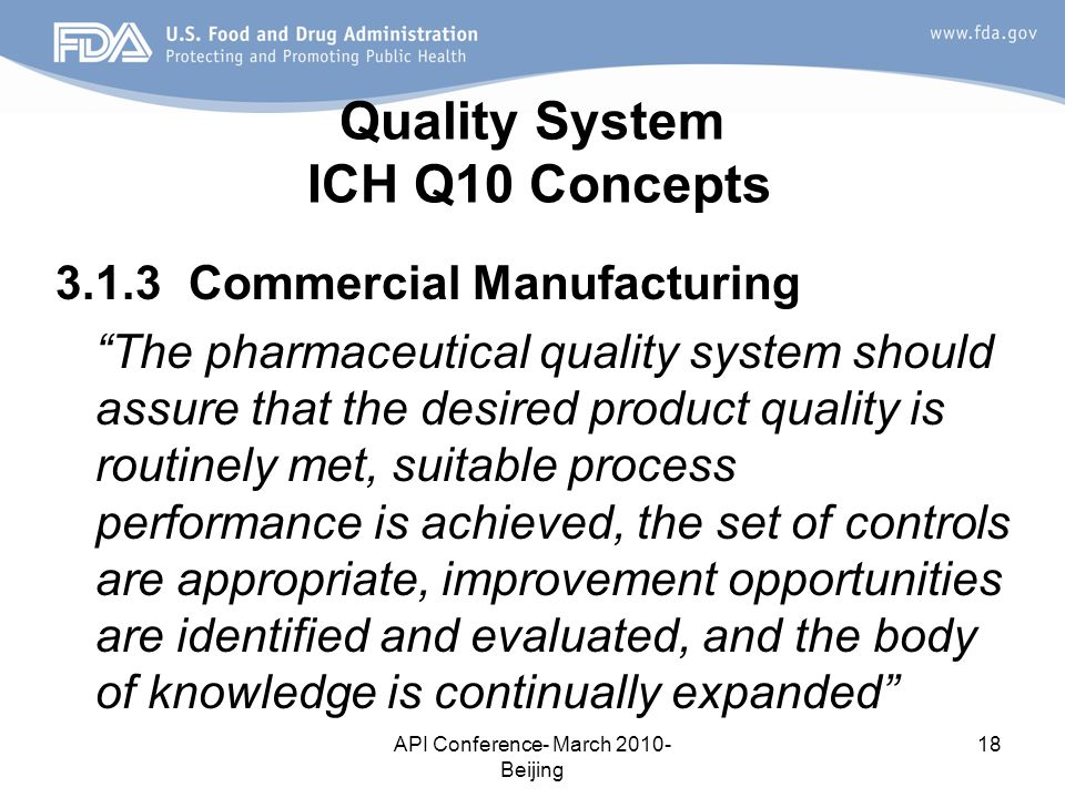 API Conference- March 2010- Beijing 18 Quality System ICH Q10 Concepts 3.1.3 Commercial Manufacturing The pharmaceutical quality system should assure that the desired product quality is routinely met, suitable process performance is achieved, the set of controls are appropriate, improvement opportunities are identified and evaluated, and the body of knowledge is continually expanded