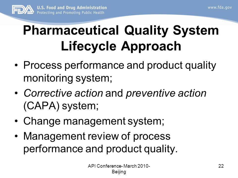 API Conference- March 2010- Beijing 22 Pharmaceutical Quality System Lifecycle Approach Process performance and product quality monitoring system; Corrective action and preventive action (CAPA) system; Change management system; Management review of process performance and product quality.