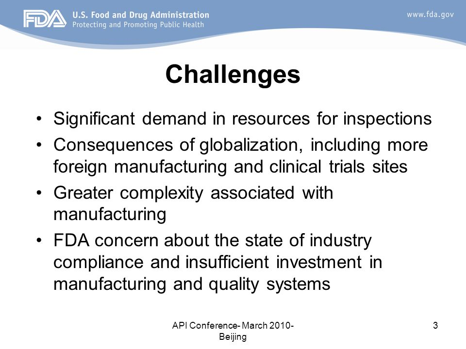 API Conference- March 2010- Beijing 3 Challenges Significant demand in resources for inspections Consequences of globalization, including more foreign manufacturing and clinical trials sites Greater complexity associated with manufacturing FDA concern about the state of industry compliance and insufficient investment in manufacturing and quality systems